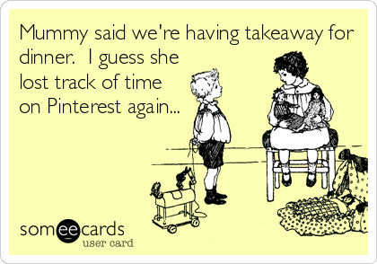Funny Lunch/Dinner Ecard: Mummy said we're having takeaway for dinner. I guess she lost track of time on Pinterest again...