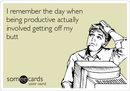someecards.com - I remember the day when being productive actually involved getting off my butt
