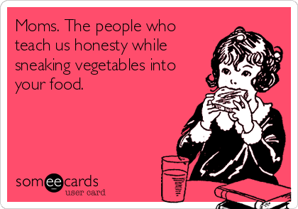 someecards.com - Moms. The people who teach us honesty while sneaking vegetables into your food.