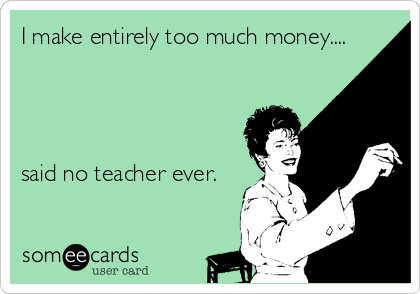 someecards.com - I make entirely too much money.... said no teacher ever.