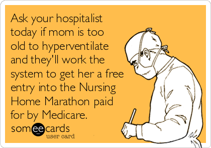 someecards.com - Ask your hospitalist today if mom is too old to hyperventilate and they'll work the system to get her a free entry into the Nursing Home Marathon paid for by Medicare.