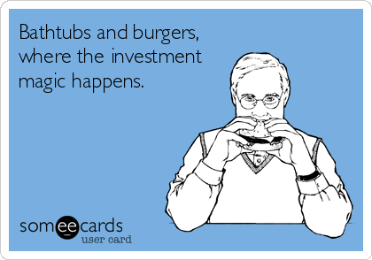 someecards.com - Bathtubs and burgers, where the investment magic happens.