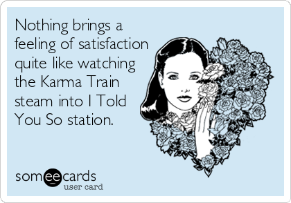 someecards.com - Nothing brings a feeling of satisfaction quite like watching the Karma Train steam into I Told You So station.