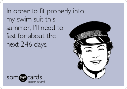 someecards.com - In order to fit properly into my swim suit this summer, I'll need to fast for about the next 246 days.