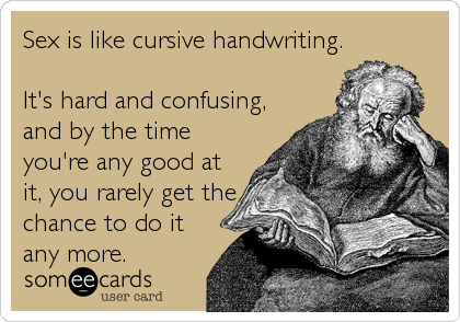someecards.com - Sex is like cursive handwriting. It's hard and confusing, and by the time you're any good at it, you rarely get the chance to do it any more.