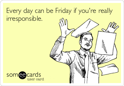 Funny Weekend Ecard: Every day can be Friday if you're really irresponsible.
