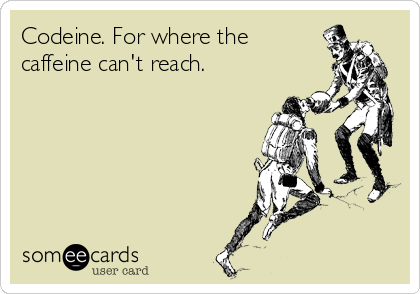someecards.com - Codeine. For where the caffeine can't reach.
