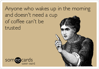 Funny Confession Ecard: Anyone who wakes up in the morning and doesn't need a cup of coffee can't be trusted.