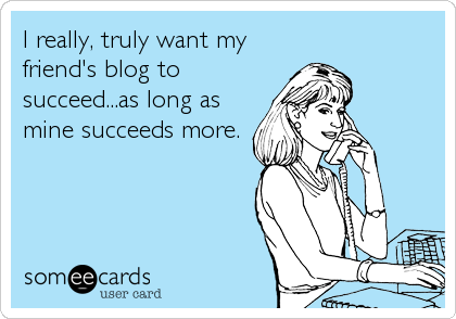 someecards.com - I really, truly want my friend's blog to succeed...as long as mine succeeds more.