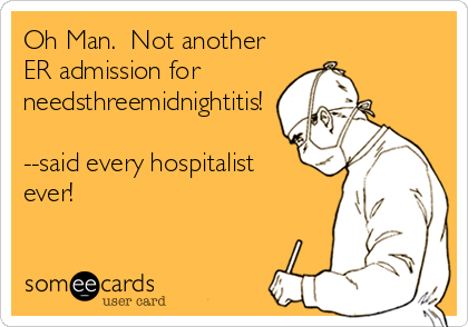 someecards.com - Oh Man. Not another ER admission for needsthreemidnightitis! --said every hospitalist ever!