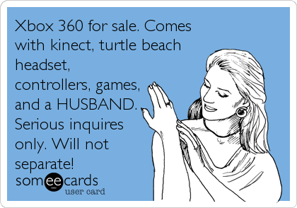 Funny Family Ecard: Xbox 360 for sale. Comes with kinect, turtle beach headset, controllers, games, and a HUSBAND. Serious inquires only. Will not sep.