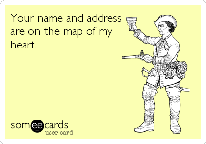 someecards.com - Your name and address are on the map of my heart.