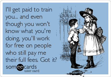 someecards.com - I'll get paid to train you... and even though you won't know what you're doing, you'll work for free on people who still pay me their full fees. Got it?