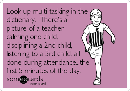 Funny Teacher Week Ecard: Look up multi-tasking in the dictionary. There's a picture of a teacher calming one child, disciplining a 2nd child, listening to a 3rd child, all done during attendance...the first 5 minutes of the day.