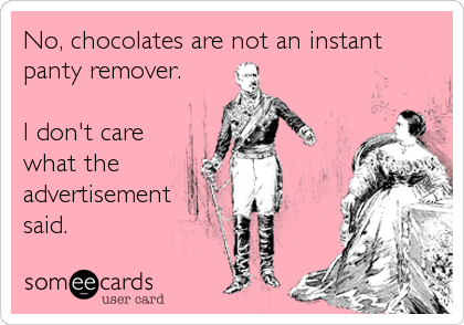 Funny Valentine's Day Ecard: No, chocolates are not an instant panty remover. I don't care what the advertisement said.