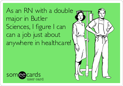 someecards.com - As an RN with a double major in Butler Sciences, I figure I can can a job just about anywhere in healthcare!