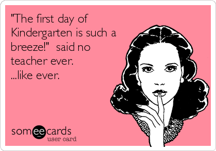 Funny Teacher Week Ecard: 'The first day of Kindergarten is such a breeze!' said no teacher ever. ...like ever.