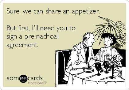 someecards.com - Sure, we can share an appetizer. But first, I'll need you to sign a pre-nachoal agreement.