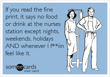someecards.com - If you read the fine print, it says no food or drink at the nurses station except nights, weekends, holidays AND whenever I f**iin feel