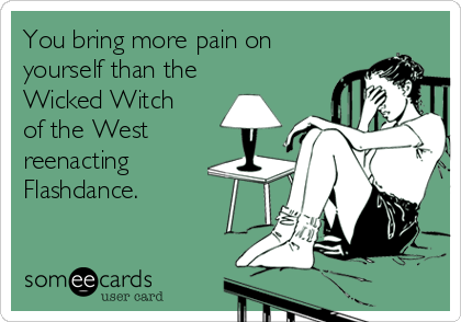 someecards.com - You bring more pain on yourself than the Wicked Witch of the West reenacting Flashdance.