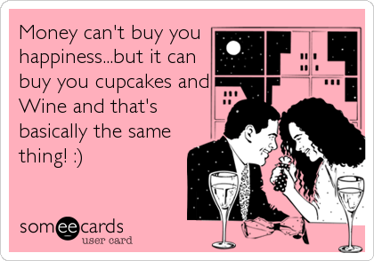 Funny Confession Ecard: Money can't buy you happiness...but it can buy you cupcakes and Wine and that's basically the same thing! :).