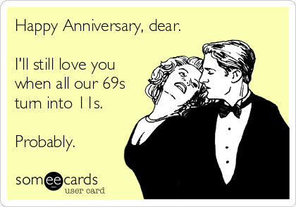 someecards.com - Happy Anniversary, dear. I'll still love you when all our 69s turn into 11s. Probably.