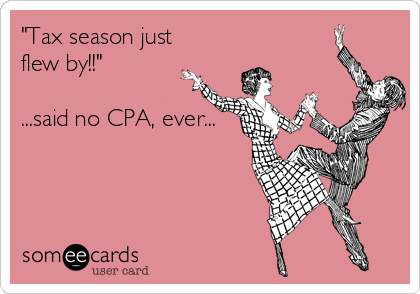 'Tax season just flew by!!' ...said no CPA, ever...