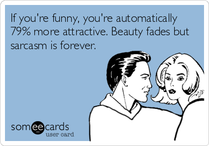 someecards.com - If you're funny, you're automatically 79% more attractive. Beauty fades but sarcasm is forever.