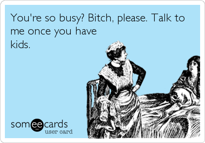 Funny Baby Ecard: You're so busy? Bitch, please. Talk to<br />me once you have<br />kids.