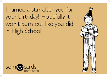 I named a star after you for your birthday! Hopefully it won't burn out like you did in High School. 11 months from now, birthday ecard