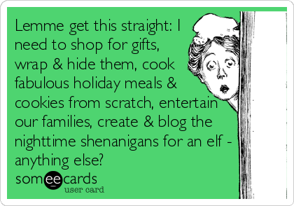 someecards.com - Lemme get this straight: I need to shop for gifts, wrap & hide them, cook fabulous holiday meals & cookies from scratch, entertain our families, create & blog the nighttime shenanigans for an elf - anything else?