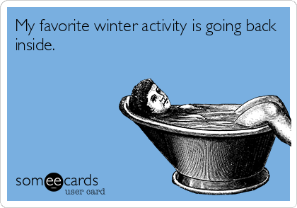 someecards.com - My favorite winter activity is going back inside.