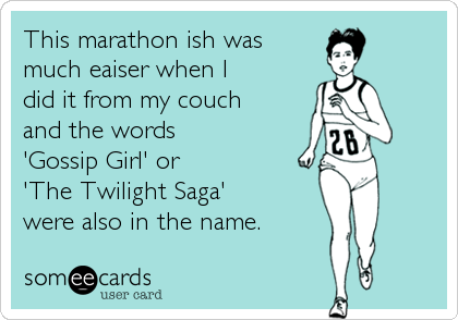 someecards.com - This marathon ish was much eaiser when I did it from my couch and the words 'Gossip Girl' or 'The Twilight Saga' were also in the name.