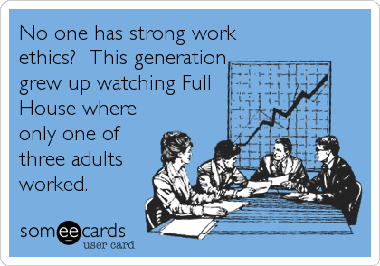 Funny Workplace Ecard: No one has strong work ethics? This generation grew up watching Full House where only one of three adults worked.