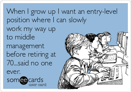 someecards.com - When I grow up I want an entry-level position where I can slowly work my way up to middle management before retiring at 70...said no one