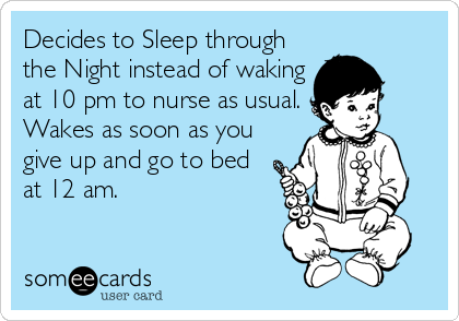 someecards.com - Decides to Sleep through the Night instead of waking at 10 pm to nurse as usual. Wakes as soon as you give up and go to bed at 12 am.