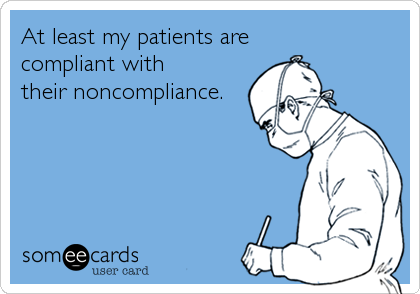 someecards.com - At least my patients are compliant with their noncompliance.
