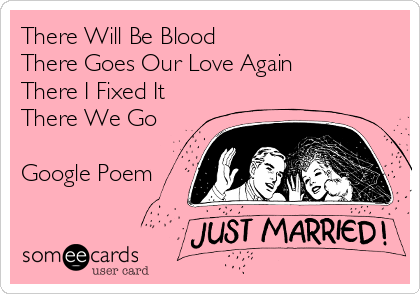 someecards.com - There Will Be Blood There Goes Our Love Again There I Fixed It There We Go Google Poem
