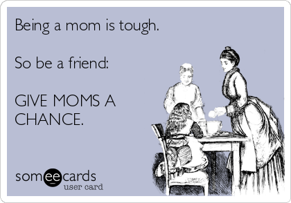someecards.com - Being a mom is tough. So be a friend: GIVE MOMS A CHANCE.
