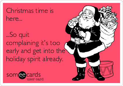 Funny Christmas Season Ecard: Christmas time is here... ...So quit complaining it's too early and get into the holiday spirit already.