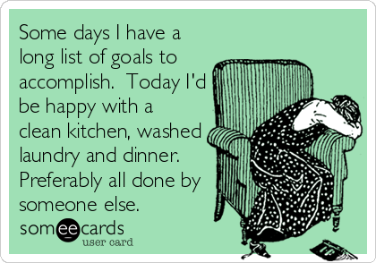 Some days I have a long list of goals to accomplish. Today I'd be happy with a clean kitchen, washed laundry and dinner. Preferably all done by someone else.