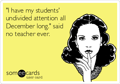 Funny Teacher Week Ecard: 'I have my students' undivided attention all December long.' said no teacher ever.