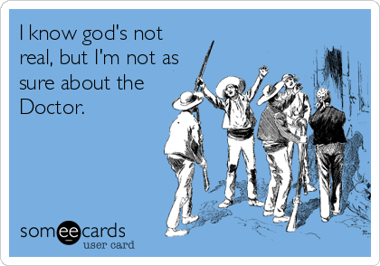 someecards.com - I know god's not real, but I'm not as sure about the Doctor.