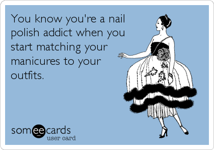 someecards.com - You know you're a nail polish addict when you start matching your manicures to your outfits.