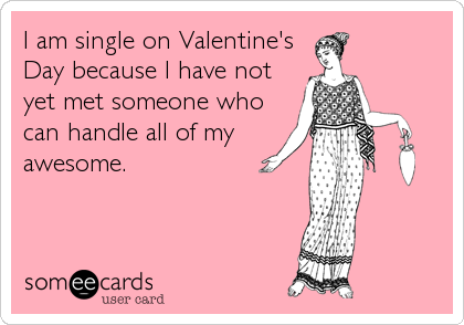 someecards.com - I am single on Valentine's Day because I have not yet met someone who can handle all of my awesome.