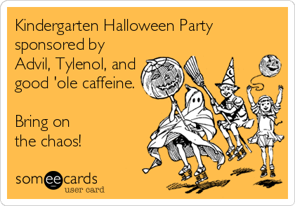 Funny Teacher Week Ecard: Kindergarten Halloween Party sponsored by Advil, Tylenol, and good 'ole caffeine. Bring on the chaos!