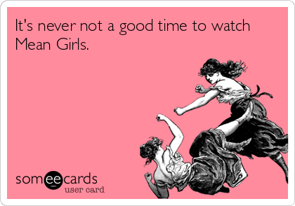 someecards.com - It's never not a good time to watch Mean Girls.