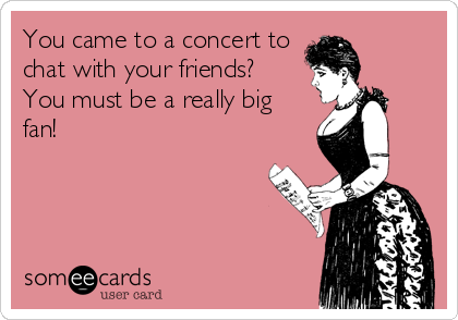 someecards.com - You came to a concert to chat with your friends? You must be a really big fan!