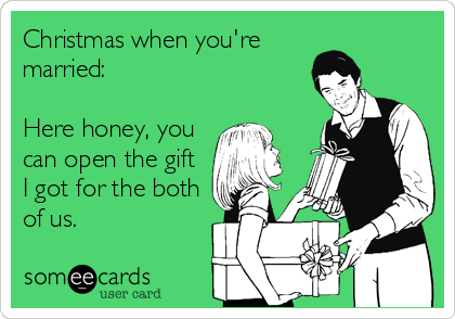 someecards.com - Christmas when you're married: Here honey, you can open the gift I got for the both of us.