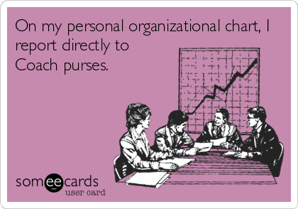 someecards.com - On my personal organizational chart, I report directly to Coach purses.